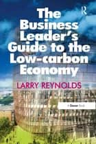 The Business Leader's Guide to the Low-carbon Economy ebook by Larry Reynolds