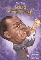 Who Was Louis Armstrong? ebook by Yona Zeldis McDonough, John O'Brien, Who HQ