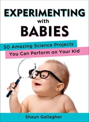Experimenting with Babies - 50 Amazing Science Projects You Can Perform on Your Kid ebook by Shaun Gallagher