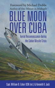 Blue Moon over Cuba - Aerial Reconnaissance during the Cuban Missile Crisis ebook by William B Ecker USN (ret.),Kenneth V. Jack,Michael Dobbs