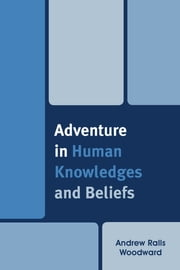Adventure in Human Knowledges and Beliefs ebook by Andrew Ralls Woodward