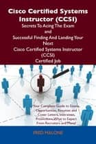 Cisco Certified Systems Instructor (CCSI) Secrets To Acing The Exam and Successful Finding And Landing Your Next Cisco Certified Systems Instructor (CCSI) Certified Job ebook by Malone Fred