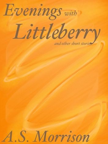 Evening's with Littleberry and other Short Stories ebook by A.S. Morrison