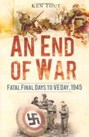 End of War - Fatal Final Days to VE Day 1945 ebook by Ken Tout