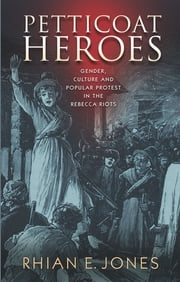 Petticoat Heroes - Gender, Culture and Popular Protest in the Rebecca Riots ebook by Rhian E. Jones