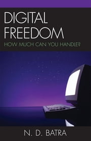 Digital Freedom - How Much Can You Handle? ebook by Narain D. Batra
