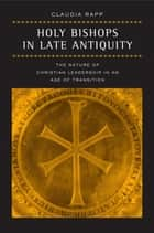 Holy Bishops in Late Antiquity - The Nature of Christian Leadership in an Age of Transition ebook by Claudia Rapp
