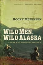 Wild Men, Wild Alaska ebook by Rocky McElveen