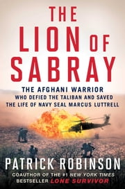The Lion of Sabray - The Afghan Warrior Who Defied the Taliban and Saved the Life of Navy SEAL Marcus Luttrell ebook by Patrick Robinson