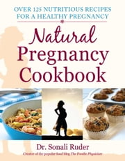 Natural Pregnancy Cookbook - Over 125 Nutritious Recipes for a Healthy Pregnancy ebook by Sonali Ruder
