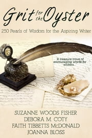 Grit for the Oyster:250 Pearls of Wisdom for Aspiring Writers ebook by Suzanne Woods Fisher,Debora M. Coty,Faith McDonald,Joanna Bloss