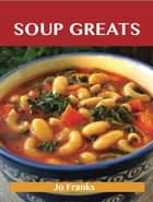 Soup Greats: Delicious Soup Recipes, The Top 100 Soup Recipes ebook by Franks Jo