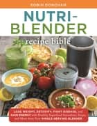 The Nutri-Blender Recipe Bible - Lose Weight, Detoxify, Fight Disease, and Gain Energy with Healthy Superfood Smoothies and Soups from Your Single-Serving Blender ebook by Robin Donovan