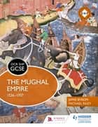 OCR GCSE History SHP: The Mughal Empire 1526-1707 eBook by Michael Riley, Jamie Byrom