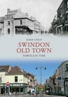 Swindon Old Town Through Time ebook by Mark Child