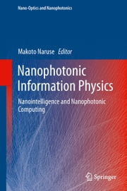 Nanophotonic Information Physics - Nanointelligence and Nanophotonic Computing ebook by Makoto Naruse