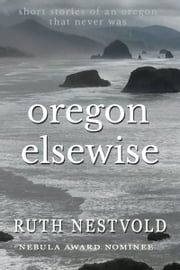 Oregon Elsewise - Eight short stories of an Oregon that never was ebook by Ruth Nestvold