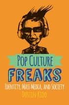 Pop Culture Freaks - Identity, Mass Media, and Society ebook by Dustin Kidd