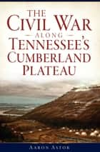 Civil War along Tennessee's Cumberland Plateau, The ebook by Aaron Astor