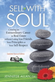 Sell with Soul - Creating an Extraordinary Career in Real Estate without Losing Your Friends, Your Principles or Your Self-Respect ebook by Jennifer Allan, GRI