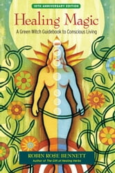 Healing Magic, 10th Anniversary Edition - A Green Witch Guidebook to Conscious Living ebook by Robin Rose Bennett