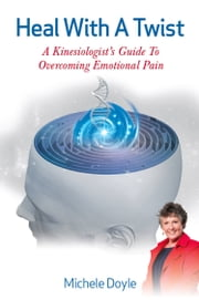Heal with a Twist - A Kinesiologist's Guide to Overcoming Emotional Pain ebook by Michele Doyle