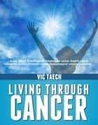 Living Through Cancer Lung cancer Breast cancer Esophageal cancer Gastric cancer Colorectal cancersProstate cancer Hematological cancers Leukemia ebook by Vic Taech