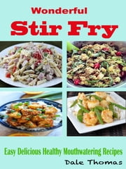 Wonderful Stir Fry - Easy Delicious Healthy Mouthwatering Recipes ebook by Dale Thomas