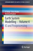 Earth System Modelling - Volume 4 - IO and Postprocessing ebook by V. Balaji, René Redler, Reinhard Budich