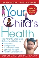 Your Child's Health - The Parents' One-Stop Reference Guide to: Symptoms, Emergencies, Common Illnesse s, Behavior Problems, and Healthy Development ebook by Barton D. Schmitt
