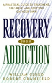 Recovery from Addiction - A Practical Guide to Treatment, Self-Help, and Quitting on Your Own ebook by William Cloud,Robert Granfield
