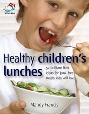 Healthy Children's Lunches: 52 Brilliant Little Ideas for Junk-Free Meals Kids Will Love ebook by Francis, Mandy