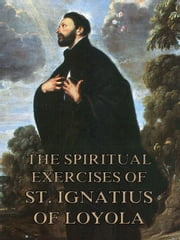 The Spiritual Exercises of St. Ignatius of Loyola - Extended Annotated Edition ebook by St. Ignatius of Loyola,Father Eldar Mullen