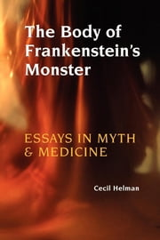 The Body of Frankenstein's Monster - Essays in Myth and Medicine ebook by Cecil Helman