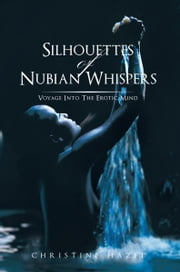 SILHOUETTES OF NUBIAN WHISPERS - VOYAGE INTO THE EROTIC MIND ebook by CHRISTINE HAZEL