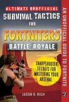 Ultimate Unofficial Survival Tactics for Fortnite Battle Royale: Sharpshooter Secrets for Mastering Your Arsenal ebook by Jason R. Rich