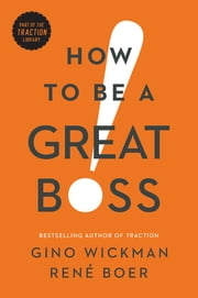 How to Be a Great Boss ebook by Gino Wickman, René Boer