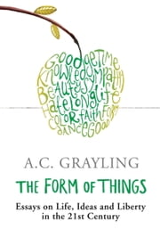 The Form of Things - Essays on Life, Ideas and Liberty ebook by A.C. Grayling