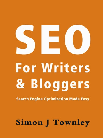 SEO For Writers And Bloggers ebook by Simon J Townley