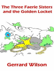 The Three Faerie Sisters and the Golden Locket ebook by Gerrard Wilson