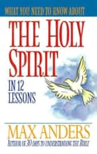 What You Need to Know About the Holy Spirit - 12 Lessons That Can Change Your Life ebook by Max Anders