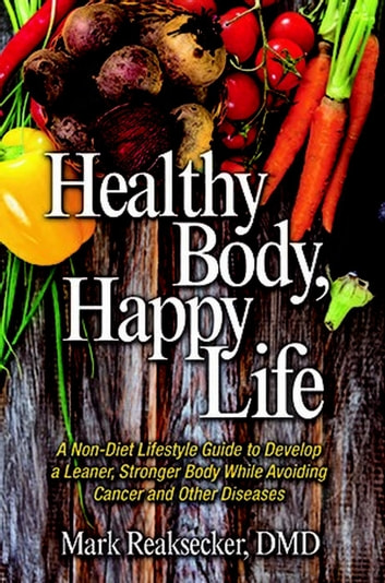 Healthy Body, Happy Life ebook by Mark Reaksecker, DMD