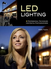 LED Lighting: Professional Techniques for Digital Photographers ebook by Tuck, Kirk
