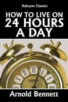 How to Live on 24 Hours a Day ebook by Arnold Bennett