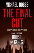The Final Cut (House of Cards Trilogy, Book 3) ebook by Michael Dobbs