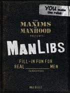 Maxims of Manhood Presents ManLibs - Fill-in Fun for REAL (adjective) Men ebook by Max Biggs