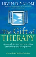 The Gift Of Therapy (Revised And Updated Edition) - An open letter to a new generation of therapists and their patients ebook by Irvin Yalom