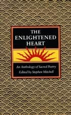 The Enlightened Heart - An Anthology of Sacred Poetry ebook by Stephen Mitchell