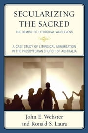 Secularizing the Sacred: The Demise of Liturgical Wholeness ebook by Webster, John E.