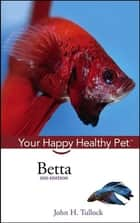 Betta - Your Happy Healthy Pet ebook by John H. Tullock